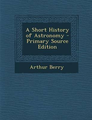 A Short History of Astronomy - Primary Source Edition