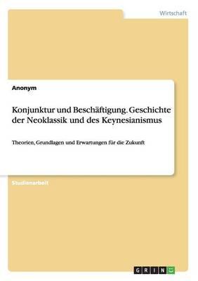 Konjunktur und Beschäftigung. Geschichte der Neoklassik und des Keynesianismus
