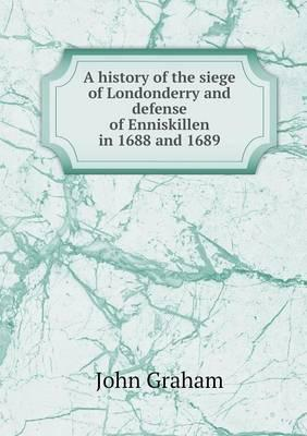 A History of the Siege of Londonderry and Defense of Enniskillen in 1688 and 1689