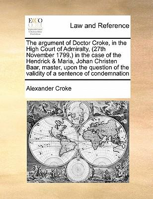 The Argument of Doctor Croke, in the High Court of Admiralty, (27th November 1799, ) in the Case of the Hendrick & Maria, Johan Christen Baar, Master,