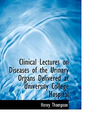 Clinical Lectures on Diseases of the Urinary Organs Delivered at University College Hospital