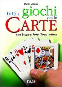 Tutti i giochi con le carte. Dalla scopa al poker texas hold'em