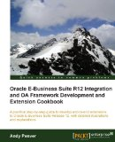 Oracle EBusiness Suite R12 Integration and OA Framework Development and Extension Cookbook