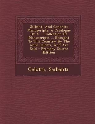 Saibanti and Canonici Manuscripts. a Catalogue of a Collection of Manuscripts Brought to This Country by the ABBE Celotti, and Are Sold