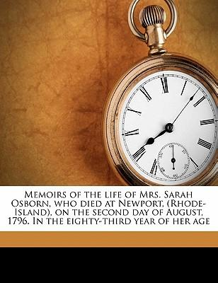 Memoirs of the Life of Mrs. Sarah Osborn, Who Died at Newport, (Rhode-Island), on the Second Day of August, 1796. in the Eighty-Third Year of Her Age