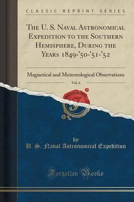 The U. S. Naval Astronomical Expedition to the Southern Hemisphere, During the Years 1849-'50-'51-'52, Vol. 6