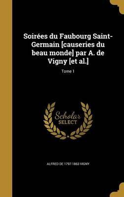 Soirees Du Faubourg Saint-Germain [Causeries Du Beau Monde] Par A. de Vigny [Et Al.]; Tome 1