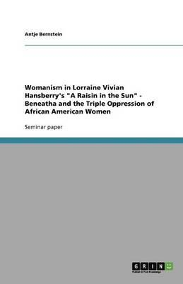 """Womanism in Lorraine Vivian Hansberry's """"A Raisin in the Sun"""" - Beneatha and the Triple Oppression of African American Women"""