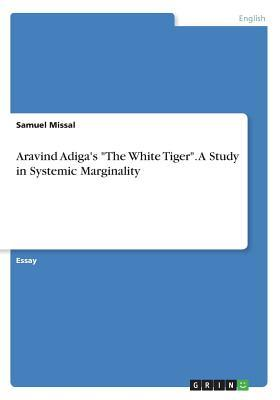 "Aravind Adiga's ""The White Tiger"". A Study in Systemic Marginality"