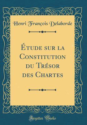 Étude sur la Constitution du Trésor des Chartes (Classic Reprint)
