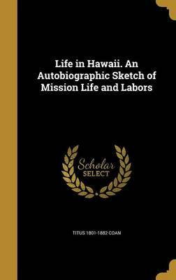 Life in Hawaii. an Autobiographic Sketch of Mission Life and Labors