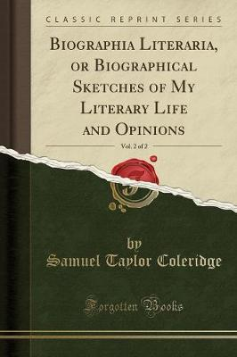 Biographia Literaria, or Biographical Sketches of My Literary Life and Opinions, Vol. 2 of 2 (Classic Reprint)