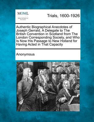 Authentic Biographical Anecdotes of Joseph Gerrald, a Delegate to the British Convention in Scotland from the London Corresponding Society, and Who Is ... New Holland for Having Acted in That Capacity