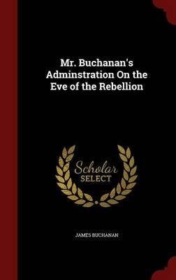 Mr. Buchanan's Adminstration on the Eve of the Rebellion