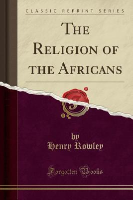 The Religion of the Africans (Classic Reprint)