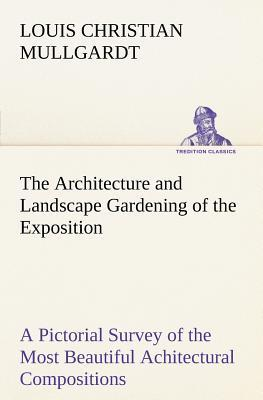 The Architecture and Landscape Gardening of the Exposition A Pictorial Survey of the Most Beautiful Achitectural Compositions of the Panama-Pacific International Exposition