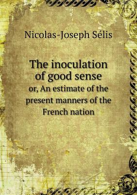 The Inoculation of Good Sense Or, an Estimate of the Present Manners of the French Nation