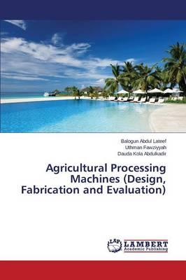 Agricultural Processing Machines (Design, Fabrication and Evaluation)