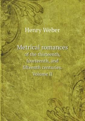 Metrical Romances of the Thirteenth, Fourteenth, and Fifteenth Centuries. Volume II