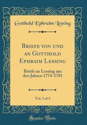 Briefe von und an Gotthold Ephraim Lessing, Vol. 5 of 5