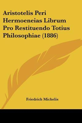 Aristotelis Peri Hermoeneias Librum Pro Restituendo Totius Philosophiae (1886)