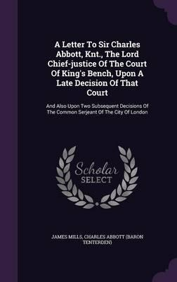 A Letter to Sir Charles Abbott, Knt, the Lord Chief-Justice of the Court of King's Bench, Upon a Late Decision of That Court