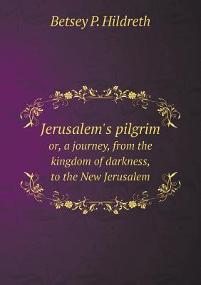 Jerusalem's Pilgrim Or, a Journey, from the Kingdom of Darkness, to the New Jerusalem