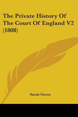 The Private History of the Court of England V2 (1808)