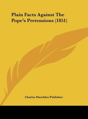 Plain Facts Against The Pope's Pretensions (1851)