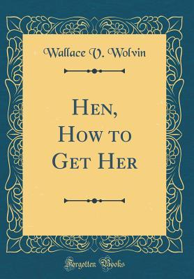 $100 Hen, How to Get Her (Classic Reprint)