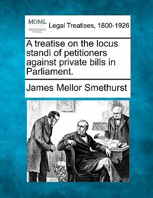 A Treatise on the Locus Standi of Petitioners Against Private Bills in Parliament.