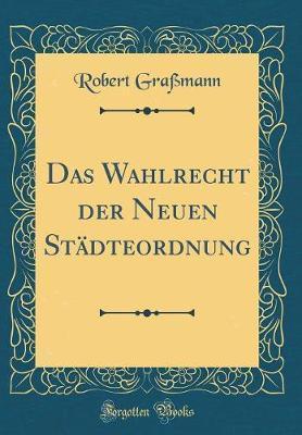 Das Wahlrecht der Neuen Städteordnung (Classic Reprint)