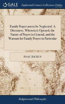 Family Prayer Not to Be Neglected. a Discourse, Wherein Is Opened, the Nature of Prayer in General, and the Warrant for Family Prayer in Particular