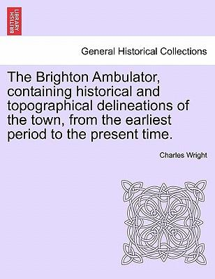 The Brighton Ambulator, containing historical and topographical delineations of the town, from the earliest period to the present time