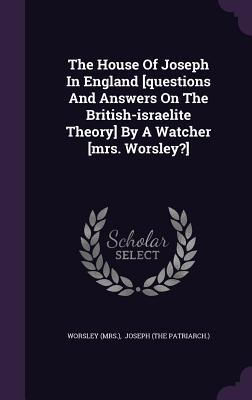 The House of Joseph in England [Questions and Answers on the British-Israelite Theory] by a Watcher [Mrs. Worsley?]
