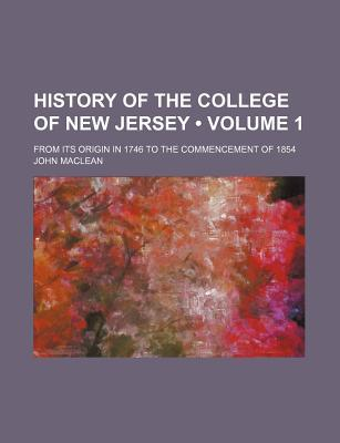 History of the College of New Jersey (Volume 1); From Its Origin in 1746 to the Commencement of 1854