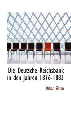 Die Deutsche Reichsbank in Den Jahren 1876-1883