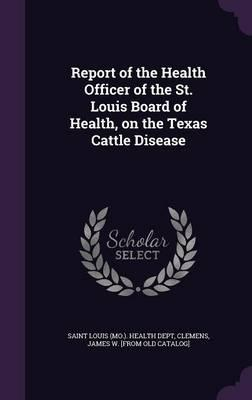 Report of the Health Officer of the St. Louis Board of Health, on the Texas Cattle Disease