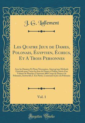 Les Quatre Jeux de Dames, Polonais, Égyptien, Échecs, Et A Trois Personnes, Vol. 1
