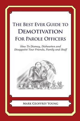 The Best Ever Guide to Demotivation for Parole Officers