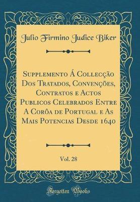 Supplemento Á Collecção Dos Tratados, Convenções, Contratos e Actos Publicos Celebrados Entre A Corôa de Portugal e As Mais Potencias Desde 1640, Vol. 28 (Classic Reprint)