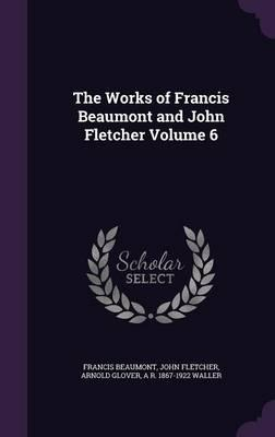 The Works of Francis Beaumont and John Fletcher Volume 6