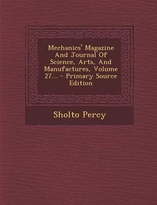 Mechanics' Magazine and Journal of Science, Arts, and Manufactures, Volume 27.