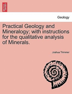 Practical Geology and Mineralogy; With Instructions for the Qualitative Analysis of Minerals.