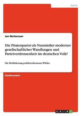 Die Piratenpartei als Nutznießer moderner gesellschaftlicher Wandlungen und Parteiverdrossenheit im deutschen Volk?