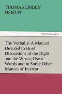The Verbalist a Manual Devoted to Brief Discussions of the Right and the Wrong Use of Words and to Some Other Matters of Interest to Those Who Would Speak and Write with Propriety.