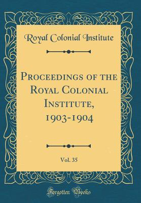 Proceedings of the Royal Colonial Institute, 1903-1904, Vol. 35 (Classic Reprint)