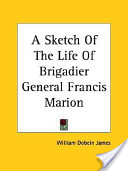 A Sketch Of The Life Of Brigadier General Francis Marion