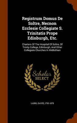 Registrum Domus de Soltre, Necnon Ecclesie Collegiate S. Trinitatis Prope Edinburgh, Etc.