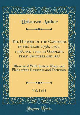 The History of the Campaigns in the Years 1796, 1797, 1798, and 1799, in Germany, Italy, Switzerland, &C, Vol. 1 of 4